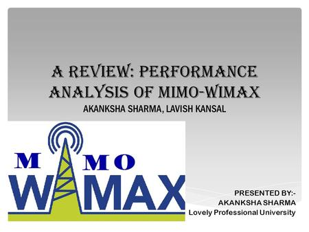 A REVIEW: PERFORMANCE ANALYSIS OF MIMO-WiMAX AKANKSHA SHARMA, LAVISH KANSAL PRESENTED BY:- AKANKSHA SHARMA Lovely Professional University.