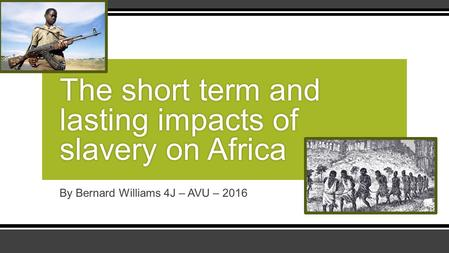 By Bernard Williams 4J – AVU – 2016 The short term and lasting impacts of slavery on Africa.