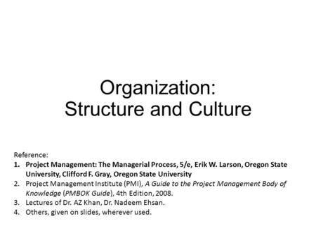 Organization: Structure and Culture Reference: 1.Project Management: The Managerial Process, 5/e, Erik W. Larson, Oregon State University, Clifford F.