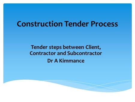Construction Tender Process Tender steps between Client, Contractor and Subcontractor Dr A Kimmance.
