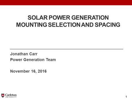 1 SOLAR POWER GENERATION MOUNTING SELECTION AND SPACING Jonathan Carr Power Generation Team November 16, 2016.