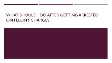 After Being Arrested On Felony Charges, What Do I Do?