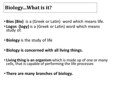 Biology…What is it? Bios (Bio) is a (Greek or Latin) word which means life. Logos (logy) is a (Greek or Latin) word which means study of. Biology is the.