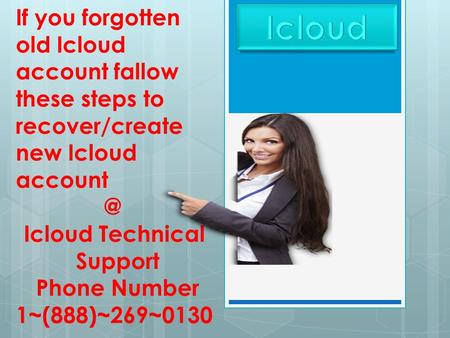 If you forgotten old Icloud account fallow these steps to recover/create new Icloud Icloud Technical Support Phone Number 1~(888)~269~0130.