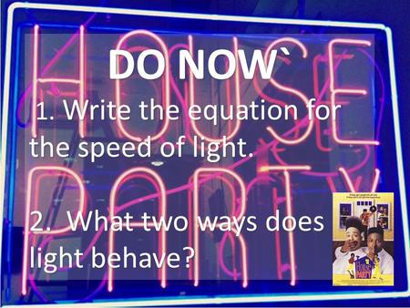 DO NOW` 1. Write the equation for the speed of light. 2. What two ways does light behave? DO NOW` 1. Write the equation for the speed of light. 2. What.