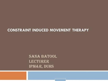 SANA BATOOL LECTURER IPM&R, DUHS CONSTRAINT INDUCED MOVEMENT THERAPY.