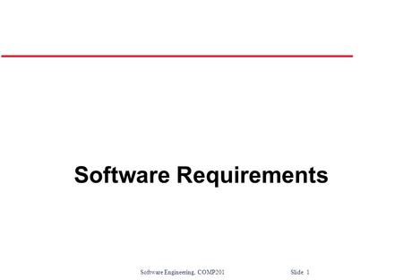 Software Engineering, COMP201 Slide 1 Software Requirements.