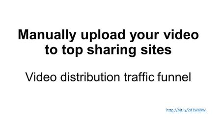 Manually upload your video to top sharing sites Video distribution traffic funnel