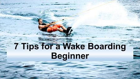 7 Tips for a Wake Boarding Beginner.