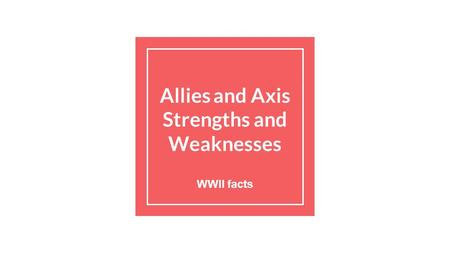 Allies and Axis Strengths and Weaknesses WWII facts.