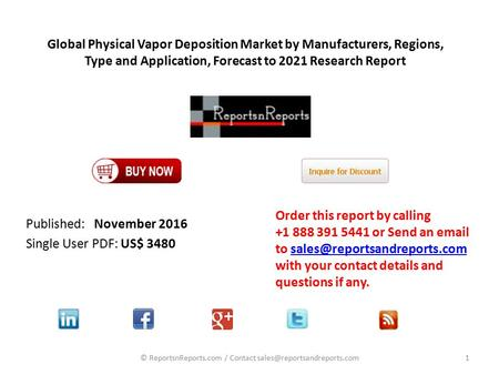 Global Physical Vapor Deposition Market by Manufacturers, Regions, Type and Application, Forecast to 2021 Research Report Published: November 2016 Single.