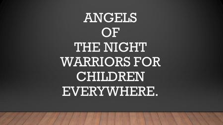 ANGELS OF THE NIGHT WARRIORS FOR CHILDREN EVERYWHERE.