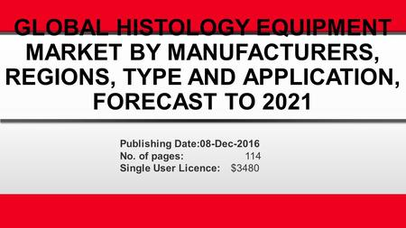 GLOBAL HISTOLOGY EQUIPMENT MARKET BY MANUFACTURERS, REGIONS, TYPE AND APPLICATION, FORECAST TO 2021 Publishing Date:08-Dec-2016 No. of pages: 114 Single.