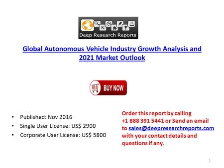 Global Autonomous Vehicle Industry Growth Analysis and 2021 Market Outlook Published: Nov 2016 Single User License: US$ 2900 Corporate User License: US$