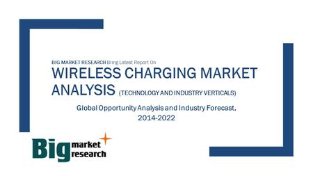 Global Opportunity in WIRELESS CHARGING MARKET - TECHNOLOGY AND INDUSTRY, Analysis and Forecast Report to 2022