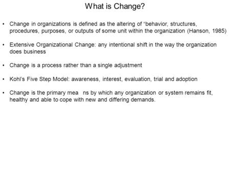 "What is Change? Change in organizations is defined as the altering of ""behavior, structures, procedures, purposes, or outputs of some unit within the organization."