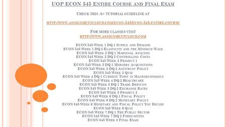 UOP ECON 545 E NTIRE C OURSE AND F INAL E XAM C HECK THIS A+ TUTORIAL GUIDELINE AT HTTP :// WWW. ASSIGNMENTCLOUD. COM / ECON -545/ ECON ENTIRE -