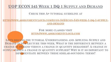 UOP ECON 545 W EEK 1 DQ 1 S UPPLY AND D EMAND C HECK THIS A+ TUTORIAL GUIDELINE AT HTTP :// WWW. ASSIGNMENTCLOUD. COM / ECON -545/ ECON WEEK -1-