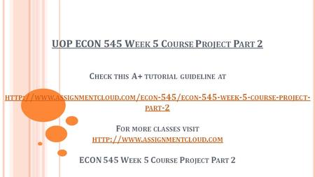 UOP ECON 545 W EEK 5 C OURSE P ROJECT P ART 2 C HECK THIS A+ TUTORIAL GUIDELINE AT HTTP :// WWW. ASSIGNMENTCLOUD. COM / ECON -545/ ECON WEEK -5-