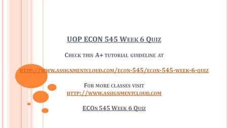 UOP ECON 545 W EEK 6 Q UIZ C HECK THIS A+ TUTORIAL GUIDELINE AT HTTP :// WWW. ASSIGNMENTCLOUD. COM / ECON -545/ ECON WEEK -6- QUIZ F OR MORE CLASSES.