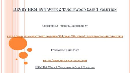 DEVRY HRM 594 W EEK 2 T ANGLEWOOD C ASE 1 S OLUTION C HECK THIS A+ TUTORIAL GUIDELINE AT HTTP :// WWW. ASSIGNMENTCLOUD. COM / HRM -594/ HRM WEEK.
