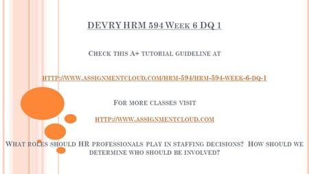 DEVRY HRM 594 W EEK 6 DQ 1 C HECK THIS A+ TUTORIAL GUIDELINE AT HTTP :// WWW. ASSIGNMENTCLOUD. COM / HRM -594/ HRM WEEK -6- DQ -1 F OR MORE CLASSES.