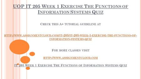 UOP IT 205 W EEK 1 E XERCISE T HE F UNCTIONS OF I NFORMATION S YSTEMS Q UIZ C HECK THIS A+ TUTORIAL GUIDELINE AT HTTP :// WWW. ASSIGNMENTCLOUD. COM / IT.