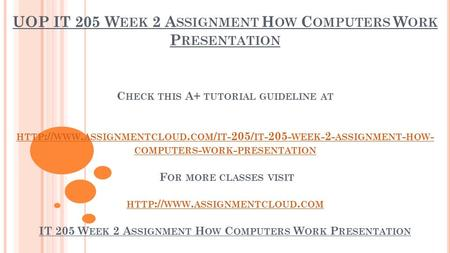 UOP IT 205 W EEK 2 A SSIGNMENT H OW C OMPUTERS W ORK P RESENTATION C HECK THIS A+ TUTORIAL GUIDELINE AT HTTP :// WWW. ASSIGNMENTCLOUD. COM / IT -205/ IT.