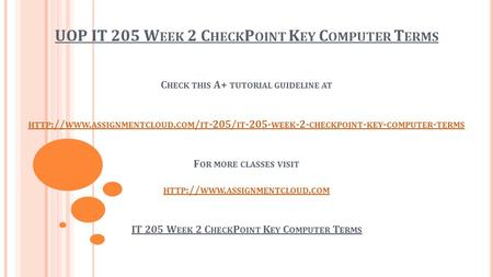 UOP IT 205 W EEK 2 C HECK P OINT K EY C OMPUTER T ERMS C HECK THIS A+ TUTORIAL GUIDELINE AT HTTP :// WWW. ASSIGNMENTCLOUD. COM / IT -205/ IT WEEK.