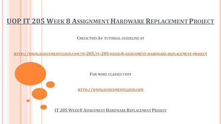 UOP IT 205 W EEK 8 A SSIGNMENT H ARDWARE R EPLACEMENT P ROJECT C HECK THIS A+ TUTORIAL GUIDELINE AT HTTP :// WWW. ASSIGNMENTCLOUD. COM / IT -205/ IT -205-