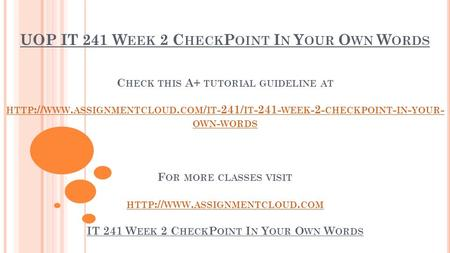 UOP IT 241 W EEK 2 C HECK P OINT I N Y OUR O WN W ORDS C HECK THIS A+ TUTORIAL GUIDELINE AT HTTP :// WWW. ASSIGNMENTCLOUD. COM / IT -241/ IT WEEK.