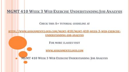 MGMT 410 W EEK 3 W EB E XERCISE U NDERSTANDING J OB A NALYSIS C HECK THIS A+ TUTORIAL GUIDELINE AT HTTP :// WWW. ASSIGNMENTCLOUD. COM / MGMT -410/ MGMT.