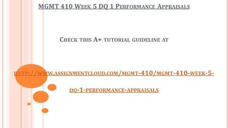 MGMT 410 W EEK 5 DQ 1 P ERFORMANCE A PPRAISALS C HECK THIS A+ TUTORIAL GUIDELINE AT HTTP :// WWW. ASSIGNMENTCLOUD. COM / MGMT -410/ MGMT WEEK -5-