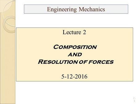 2 - 1 Engineering Mechanics Lecture 2 Composition and Resolution of forces
