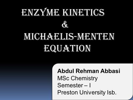 Enzyme kinetics & Michaelis-Menten Equation Abdul Rehman Abbasi MSc Chemistry Semester – I Preston University Isb.