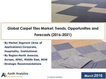 (c) AZOTH Analytics March 2016 Global Carpet Tiles Market: Trends, Opportunities and Forecasts ( ) By Market Segment (Area of Applications)-Corporate,