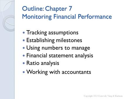 Outline: Chapter 7 Monitoring Financial Performance Tracking assumptions Establishing milestones Using numbers to manage Financial statement analysis Ratio.