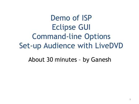 Demo of ISP Eclipse GUI Command-line Options Set-up Audience with LiveDVD About 30 minutes – by Ganesh 1.