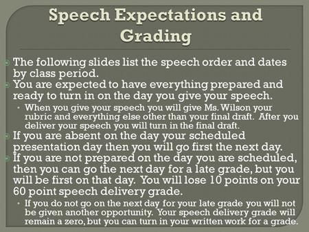The following slides list the speech order and dates by class period. You are expected to have everything prepared and ready to turn in on the day you.