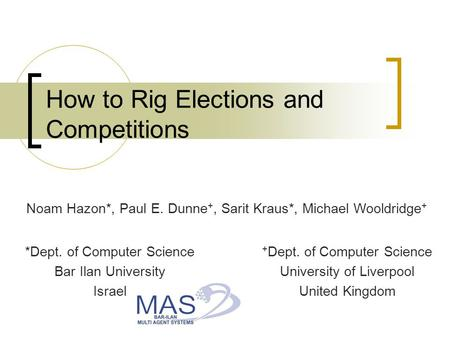 How to Rig Elections and Competitions Noam Hazon*, Paul E. Dunne +, Sarit Kraus*, Michael Wooldridge + + Dept. of Computer Science University of Liverpool.