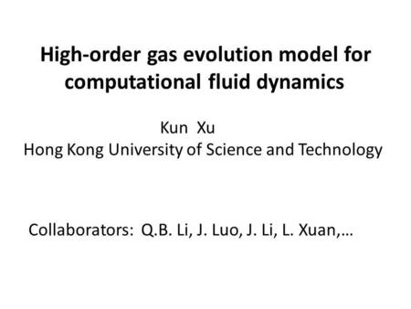 High-order gas evolution model for computational fluid dynamics Collaborators: Q.B. Li, J. Luo, J. Li, L. Xuan,… Kun Xu Hong Kong University of Science.