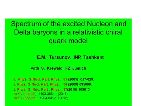 1 Spectrum of the excited Nucleon and Delta baryons in a relativistic chiral quark model E.M. Tursunov, INP, Tashkent with S. Krewald, FZ, Juelich J. Phys.