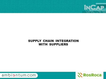 SUPPLY CHAIN INTEGRATION WITH SUPPLIERS. INCAP SYSTEM We introduce the new INCAP SYSTEM, developed by AMBIENTUM and ROS ROCA, wich is the way used for.