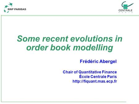Some recent evolutions in order book modelling Frédéric Abergel Chair of Quantitative Finance École Centrale Paris