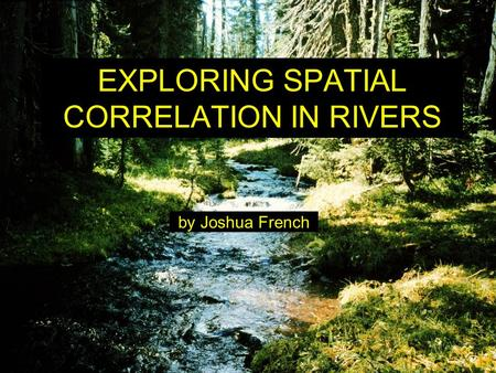 EXPLORING SPATIAL CORRELATION IN RIVERS by Joshua French.