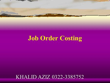 Job Order Costing KHALID AZIZ 0322-3385752 Learning Objective 1 Describe the building-block concepts of costing systems. KHALID AZIZ 0322-3385752.