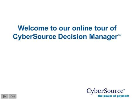 Screen 0 of 13 Quit © 2004 CyberSource Corporation. All rights reserved. Welcome to our online tour of CyberSource Decision Manager Quit.