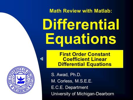S. Awad, Ph.D. M. Corless, M.S.E.E. E.C.E. Department University of Michigan-Dearborn Differential Equations Math Review with Matlab: First Order Constant.