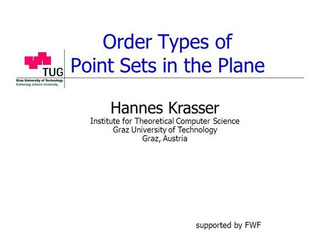 Order Types of Point Sets in the Plane Hannes Krasser Institute for Theoretical Computer Science Graz University of Technology Graz, Austria supported.