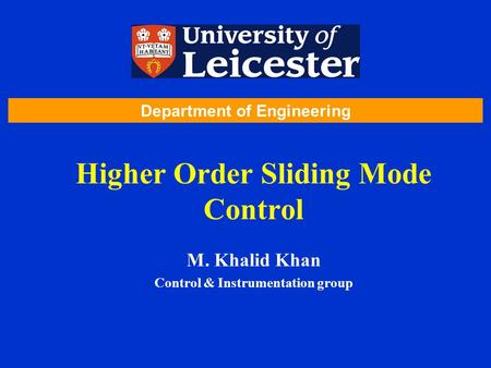 Higher Order Sliding Mode Control M. Khalid Khan Control & Instrumentation group Department of Engineering.